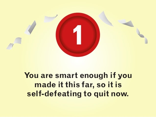 You are smart enough if you made it this far, so it is self-defeating to quit now. 11
