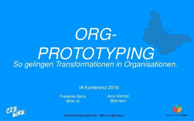 ORG- PROTOTYPINGSo gelingen Transformationen in Organisationen. IA Konferenz 2016 Frederike Beha @be_id Jana Stecher @jana...