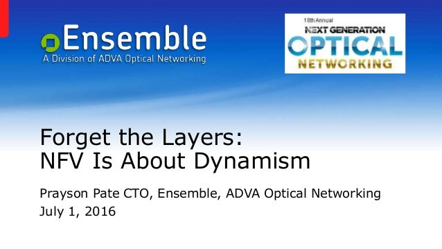 Forget the Layers: NFV Is About Dynamism Prayson Pate CTO, Ensemble, ADVA Optical Networking July 1, 2016