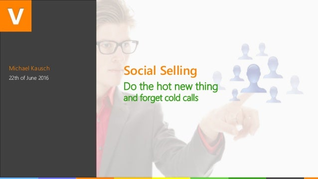 Michael Kausch 22th of June 2016 Social Selling Do the hot new thing and forget cold calls
