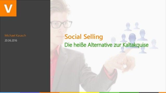 Michael Kausch 20.06.2016 Social Selling Die heiße Alternative zur Kaltakquise