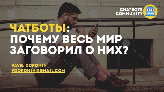 ЧАТБОТЫ: ПОЧЕМУ ВЕСЬ МИР ЗАГОВОРИЛ О НИХ? Pavel doronin pdoronin@gmail.com CHATBOTS COMMUNITY