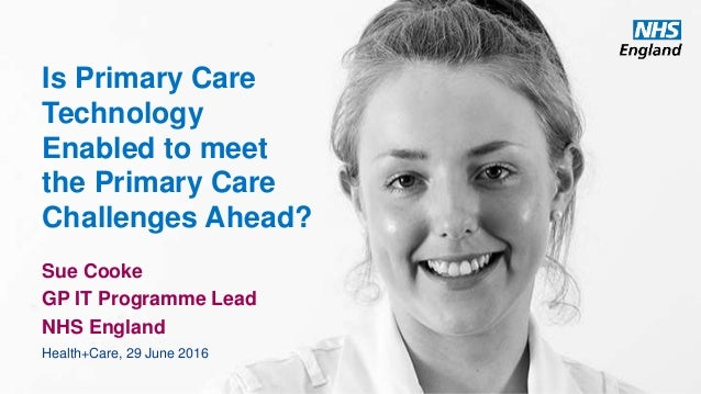 www.england.nhs.uk Is Primary Care Technology Enabled to meet the Primary Care Challenges Ahead? Sue Cooke GP IT Programme...