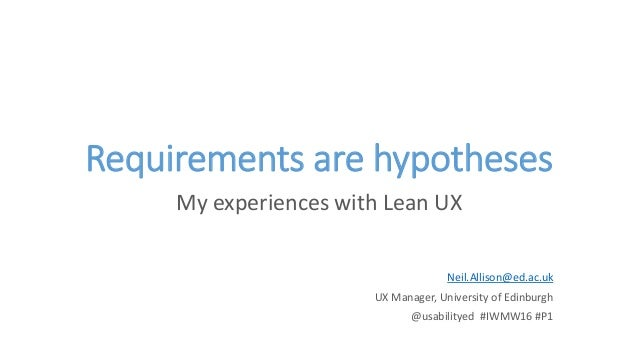 Requirements are hypotheses My experiences with Lean UX Neil.Allison@ed.ac.uk UX Manager, University of Edinburgh @usabili...