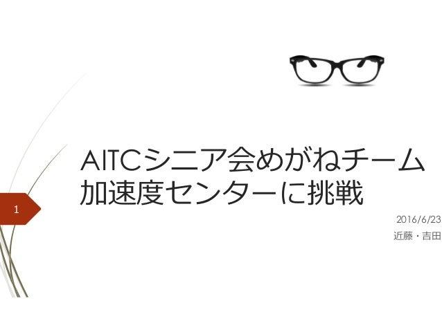 AITCシニア会めがねチーム 加速度センターに挑戦 2016/6/23 近藤・吉⽥ 1