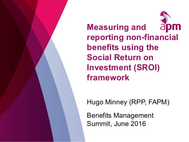 Measuring and reporting non-financial benefits using the Social Return on Investment (SROI) framework Hugo Minney (RPP, FA...