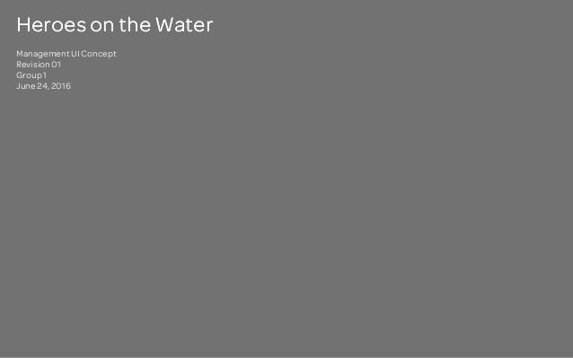 Heroes on the Water Management UI Concept Revision 01 Group 1 June 24, 2016 Heroes on the Water