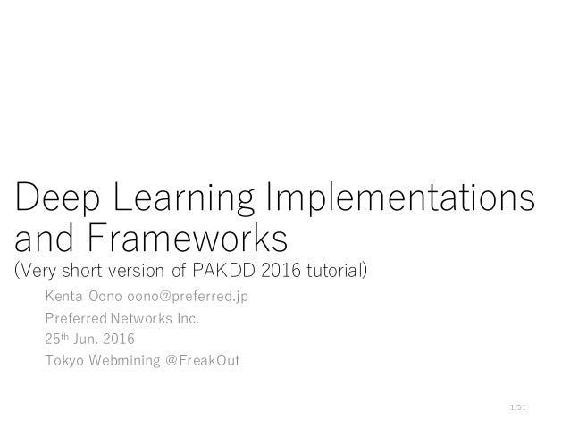 Deep Learning Implementations and Frameworks (Very short version of PAKDD 2016 tutorial) Kenta Oono oono@preferred.jp Pref...