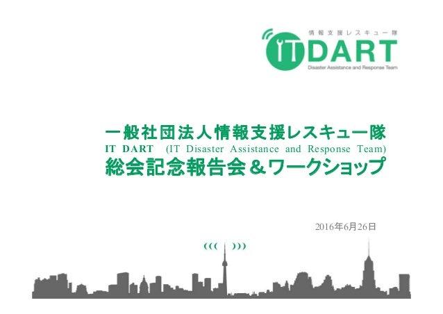 一般社団法人情報支援レスキュー隊 IT DART (IT Disaster Assistance and Response Team) 総会記念報告会&ワークショップ 2016年6月26日