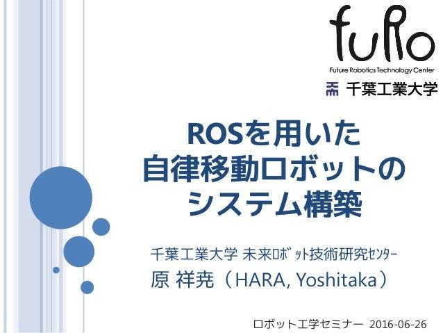 ROSを用いた 自律移動ロボットの システム構築 千葉工業大学 未来ロボット技術研究センター 原 祥尭(HARA, Yoshitaka) ロボット工学セミナー 2016-06-26