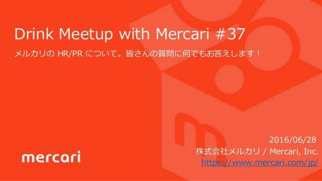 Drink Meetup with Mercari #37 メルカリの HR/PR について。皆さんの質問に何でもお答えします! 株式会社メルカリ / Mercari, Inc. https://www.mercari.com/jp/ 2016...