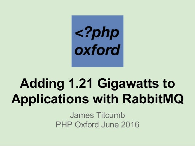 Adding 1.21 Gigawatts to Applications with RabbitMQ James Titcumb PHP Oxford June 2016