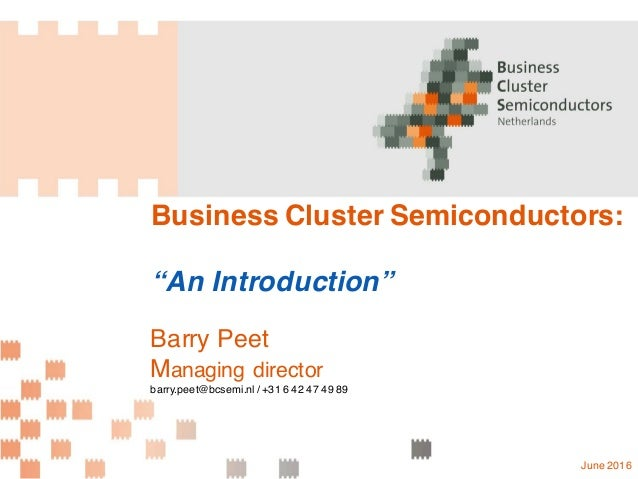 "Business Cluster Semiconductors: ""An Introduction"" Barry Peet Managing director barry.peet@bcsemi.nl / +31 6 42 47 49 89 J..."