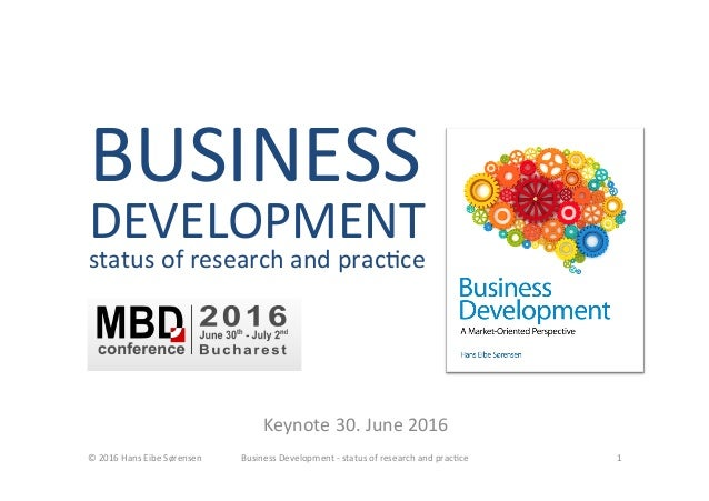 BUSINESS	 DEVELOPMENT	 status	of	research	and	prac<ce	 	 Keynote	30.	June	2016	 ©	2016	Hans	Eibe	Sørensen	 Business	Develo...