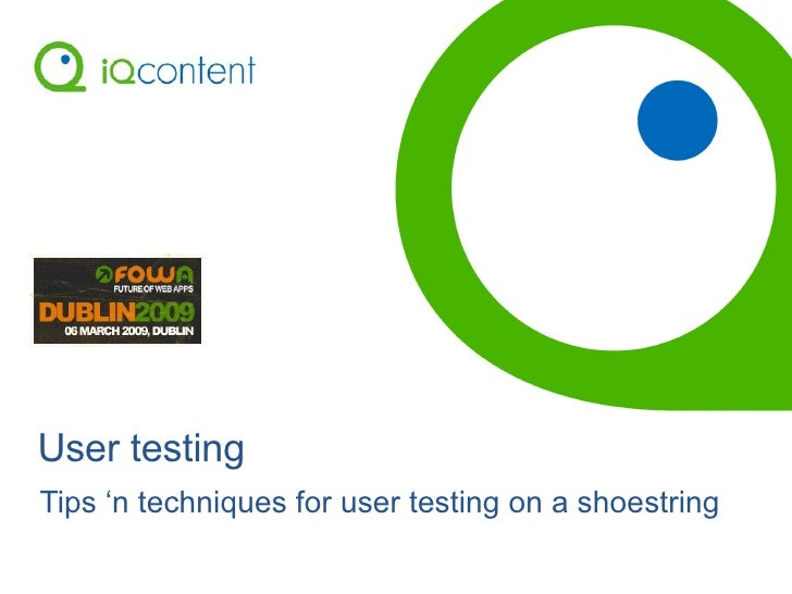 User testing Tips 'n techniques for user testing on a shoestring