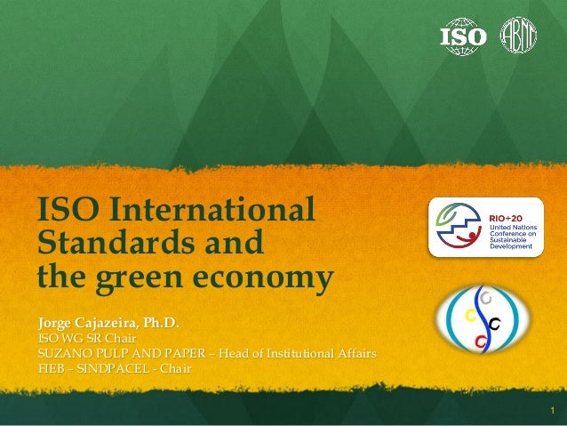 ISO InternationalStandards andthe green economyJorge Cajazeira, Ph.D.ISO WG SR ChairSUZANO PULP AND PAPER – Head of Instit...