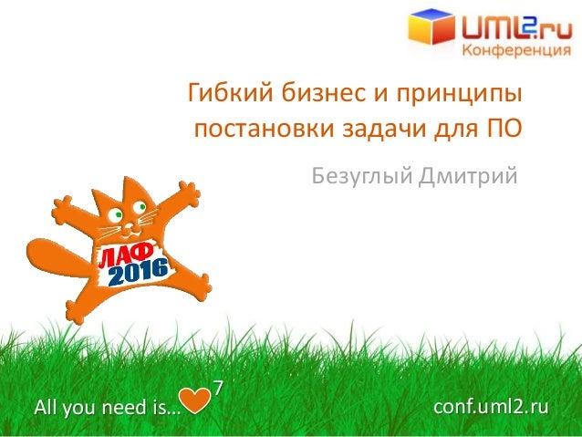 Гибкий бизнес и принципы постановки задачи для ПО Безуглый Дмитрий All you need is… 7 conf.uml2.ru