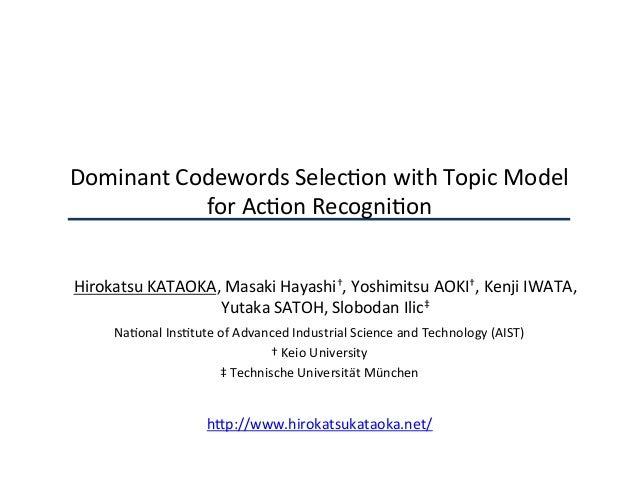 DominantCodewordsSelec2onwithTopicModel forAc2onRecogni2on HirokatsuKATAOKA,MasakiHayashi†,YoshimitsuAOKI†,K...
