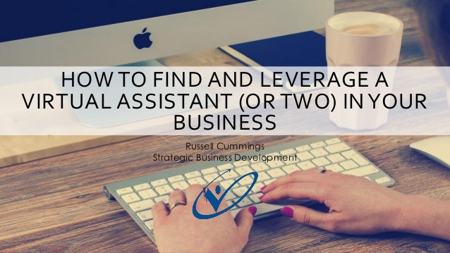 HOW TO FIND AND LEVERAGE A VIRTUAL ASSISTANT (OR TWO) INYOUR BUSINESS Russell Cummings Strategic Business Development