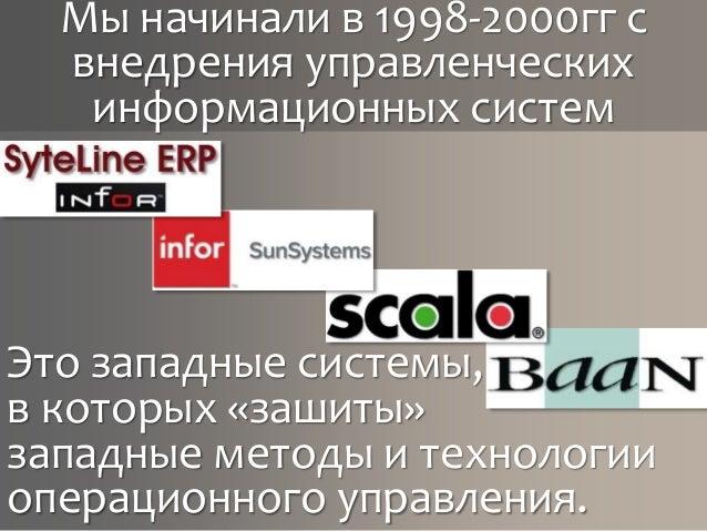 Мы начинали в 1998-2000гг с внедрения управленческих информационных систем Это западные системы, в которых «зашиты» западн...