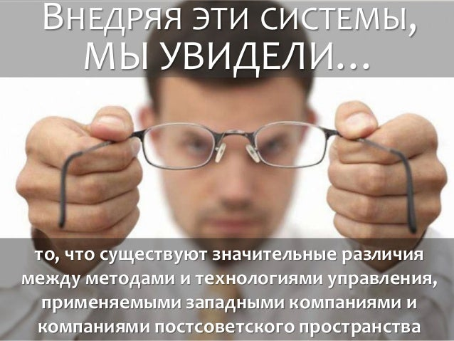 ВНЕДРЯЯ ЭТИ СИСТЕМЫ, МЫ УВИДЕЛИ… то, что существуют значительные различия между методами и технологиями управления, примен...
