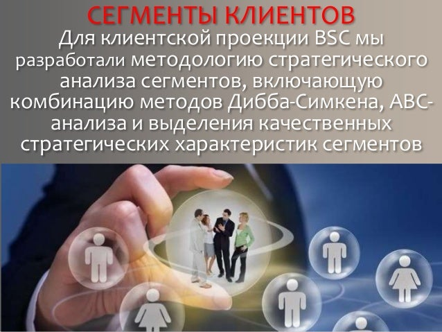 СЕГМЕНТЫ КЛИЕНТОВ Для клиентской проекции BSC мы разработали методологию стратегического анализа сегментов, включающую ком...