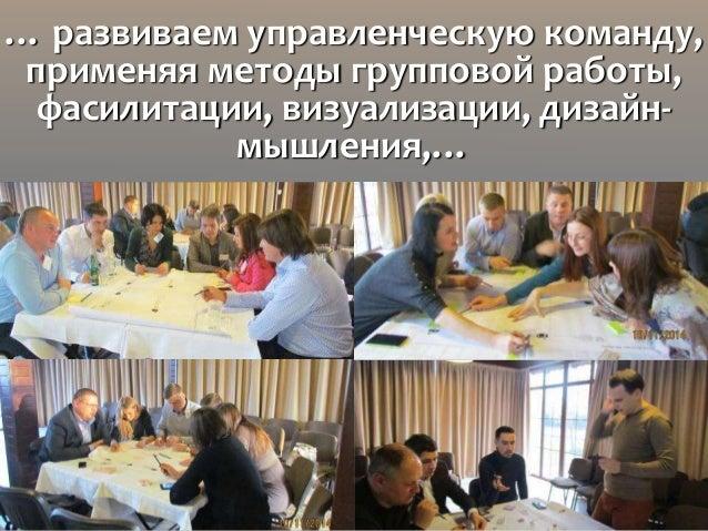 … развиваем управленческую команду, применяя методы групповой работы, фасилитации, визуализации, дизайн- мышления,…
