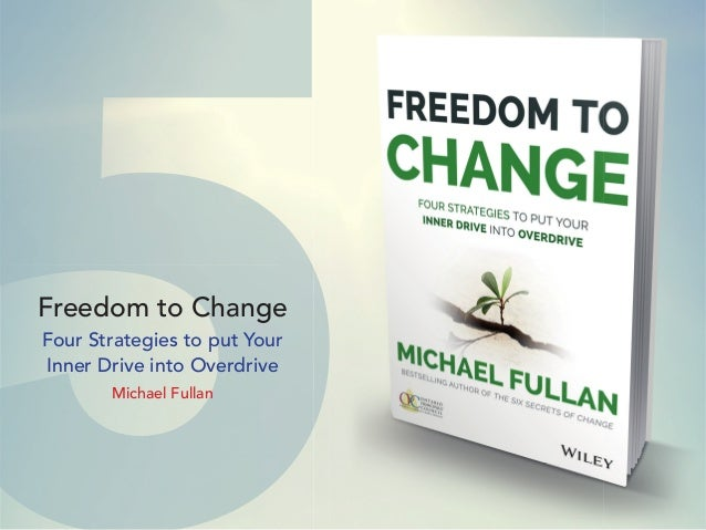 5Freedom to Change Four Strategies to put Your Inner Drive into Overdrive Michael Fullan 5