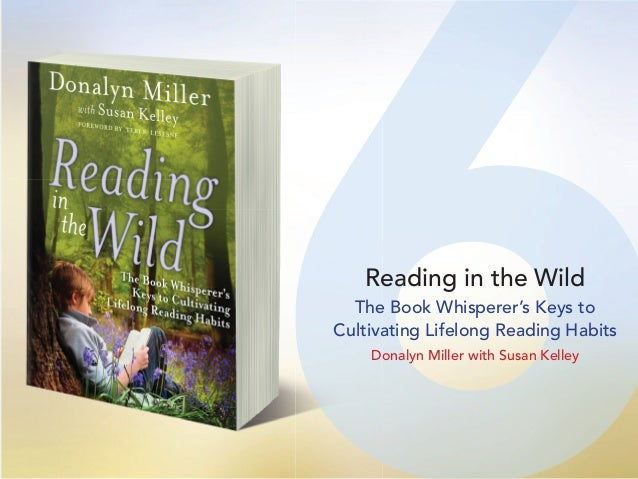 66Reading in the Wild The Book Whisperer's Keys to Cultivating Lifelong Reading Habits Donalyn Miller with Susan Kelley
