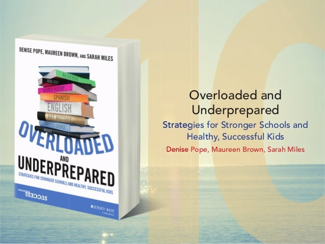 Overloaded and Underprepared Strategies for Stronger Schools and Healthy, Successful Kids Denise Pope, Maureen Brown, Sara...