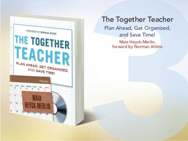 33 The Together Teacher Plan Ahead, Get Organized, and Save Time! Maia Heyck-Merlin, forward by Norman Atkins