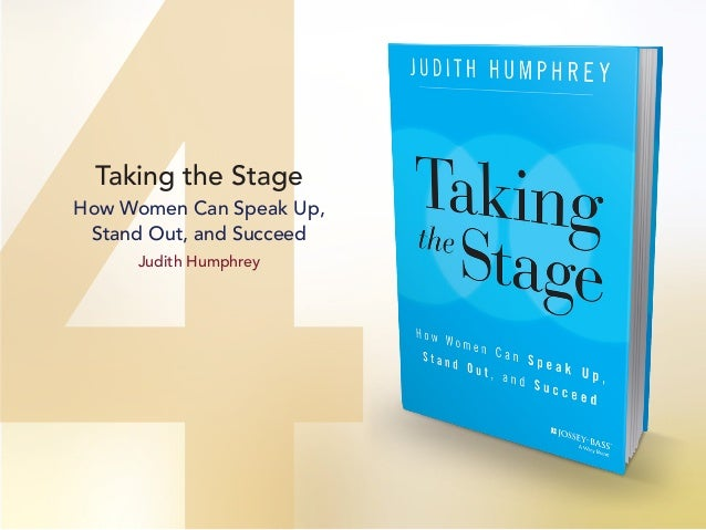 Taking the Stage How Women Can Speak Up, Stand Out, and Succeed Judith Humphrey
