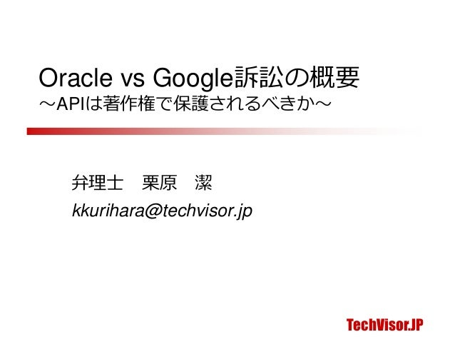 TechVisor.JP Oracle vs Google訴訟の概要 ~APIは著作権で保護されるべきか~ 弁理士 栗原 潔 kkurihara@techvisor.jp