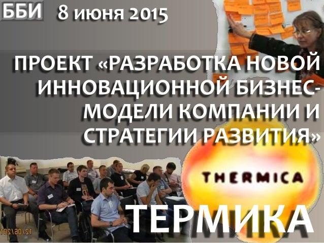 8 июня 2015 ТЕРМИКА ПРОЕКТ «РАЗРАБОТКА НОВОЙ ИННОВАЦИОННОЙ БИЗНЕС- МОДЕЛИ КОМПАНИИ И СТРАТЕГИИ РАЗВИТИЯ»