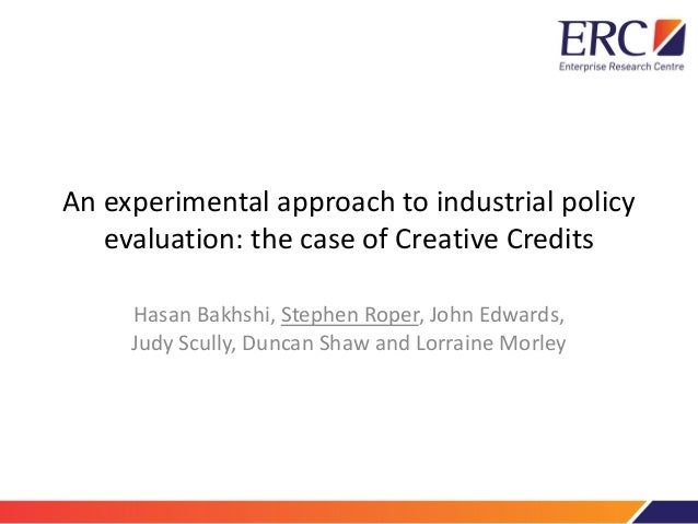 An experimental approach to industrial policy evaluation: the case of Creative Credits Hasan Bakhshi, Stephen Roper, John ...