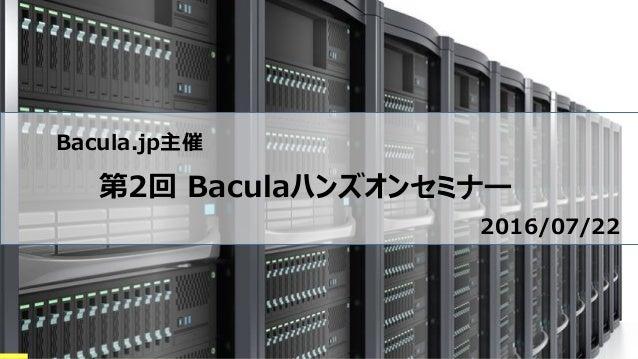Bacula.jp主催 第2回 Baculaハンズオンセミナー 2016/07/22