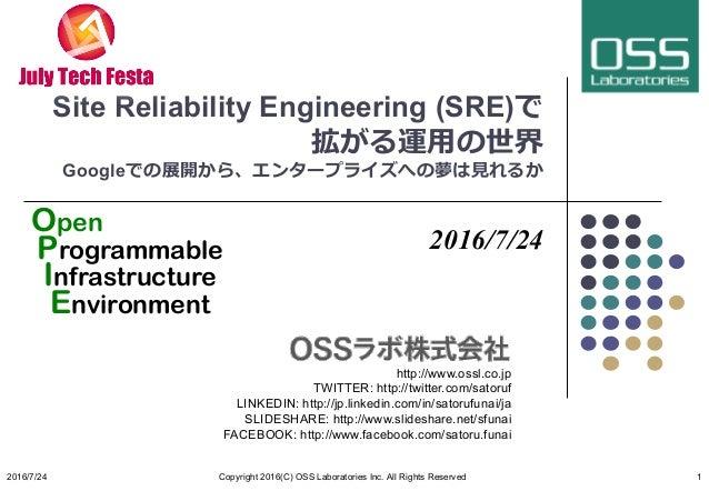 Site Reliability Engineering (SRE)で 拡がる運⽤の世界 Googleでの展開から、エンタープライズへの夢は⾒れるか 2016/7/24 http://www.ossl.co.jp TWITTER: http:/...