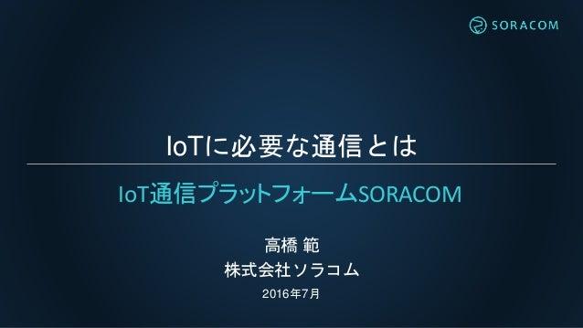 IoTに必要な通信とは 高橋 範 株式会社ソラコム 2016年7月 IoT通信プラットフォームSORACOM