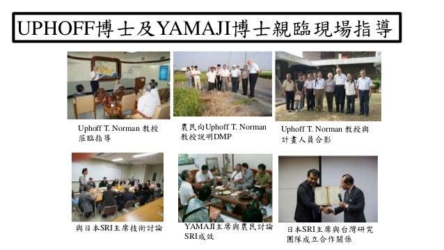 Uphoff T. Norman 教授 蒞臨指導 農民向Uphoff T. Norman 教授說明DMP UPHOFF博士及YAMAJI博士親臨現場指導 Uphoff T. Norman 教授與 計畫人員合影 與日本SRI主席技術討論 YAMA...