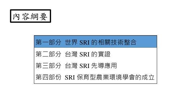 第一部分 世界 SRI 的相關技術整合 第二部分 台灣 SRI 的實證 第三部分 台灣 SRI 先導應用 第四部份 SRI 保育型農業環境學會的成立 內容綱要