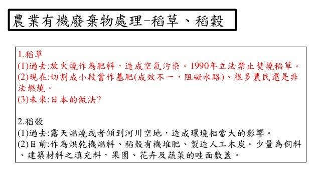 1.稻草 (1)過去:放火燒作為肥料,造成空氣污染。1990年立法禁止焚燒稻草。 (2)現在:切割成小段當作基肥(成效不一,阻礙水路)、很多農民還是非 法燃燒。 (3)未來:日本的做法? 2.稻殼 (1)過去:露天燃燒或者傾到河川空地,造成環境...