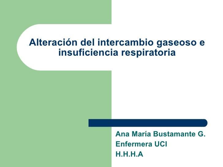 Alteración del intercambio gaseoso e insuficiencia respiratoria Ana María Bustamante G. Enfermera UCI H.H.H.A