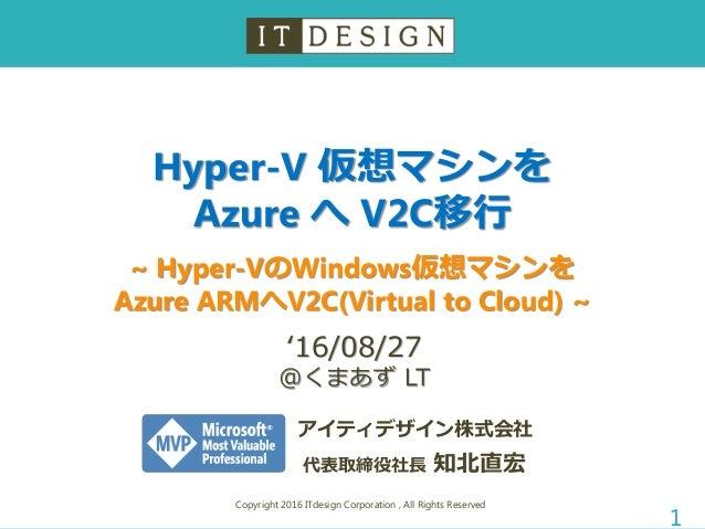 Hyper-V 仮想マシンを Azure へ V2C移行 ~ Hyper-VのWindows仮想マシンを Azure ARMへV2C(Virtual to Cloud) ~ Copyright 2016 ITdesign Corporation...