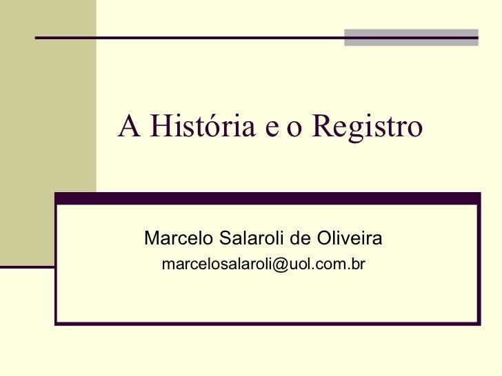 A História e o Registro  Marcelo Salaroli de Oliveira [email_address]