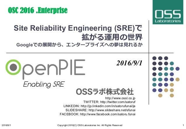 Site Reliability Engineering (SRE)で 拡がる運⽤の世界 Googleでの展開から、エンタープライズへの夢は⾒れるか 2016/9/1 http://www.ossl.co.jp TWITTER: http://...