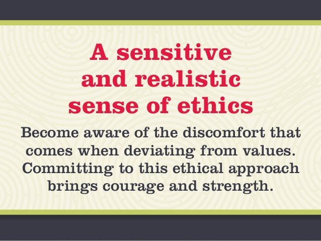 A sensitive and realistic sense of ethics Become aware of the discomfort that comes when deviating from values. Committing...