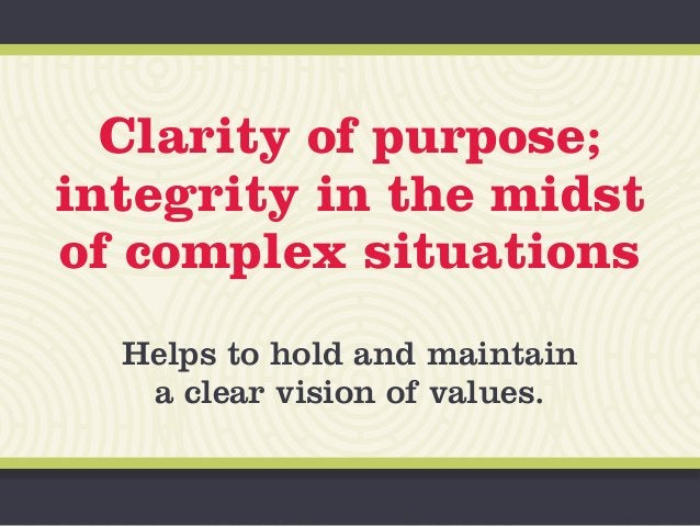 Clarity of purpose; integrity in the midst of complex situations Helps to hold and maintain a clear vision of values.