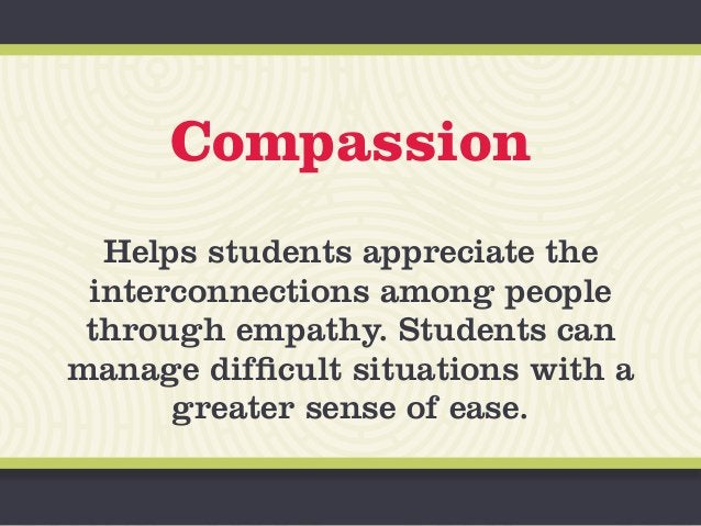 Compassion Helps students appreciate the interconnections among people through empathy. Students can manage difficult situ...