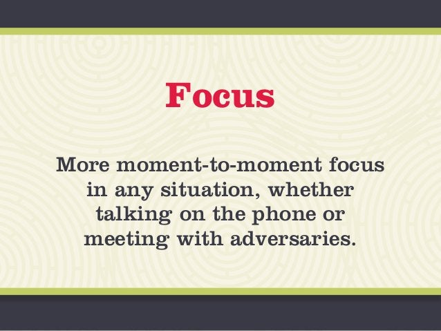 Focus More moment-to-moment focus in any situation, whether talking on the phone or meeting with adversaries.