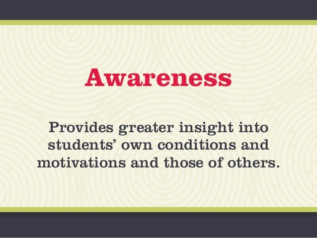 Awareness Provides greater insight into students' own conditions and motivations and those of others.